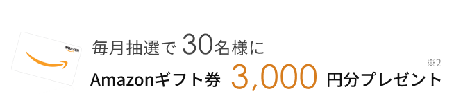 毎月抽選で30名様に、Amazonギフト券 3,000円分 プレゼント